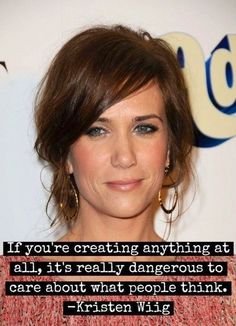 """""""If you are creating anything at all, it's really dangerous to care about what other people think."""" - Kristen Wiig"""