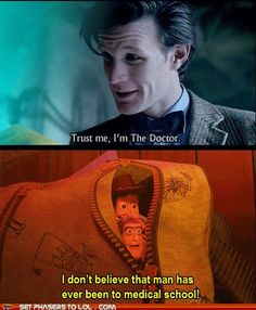 Trust Me I'm The Doctor... I don't believe that man has ever been to medical school. Dr Who, Toy Story