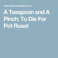 A Teaspoon and A Pinch: To Die For Pot Roast