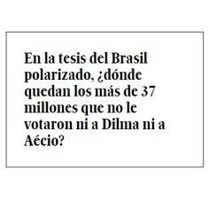 """""""En la tesis del Brasil polarizado, ¿dónde quedan los más de 37 millones que no le votaron ni a Dilma ni a Aécio?"""" Eliane Brum, en su columna """"La herencia más maldita del PT"""", publicada en el diario El País el 31 de marzo de 2015. Traducción del portugués de Óscar Curros. http://internacional.elpais.com/internacional/2015/03/17/actualidad/1426609039_929834.html"""