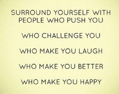 Keep these people around and DELETE naysayers who contribute nothing to you, are going on different paths, hold different beliefs, compete with you, and gossip.