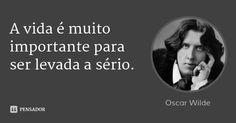 A vida é muito importante para ser levada a sério. — Oscar Wilde
