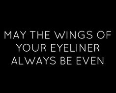 May the wings of your eyeliner always be even! :: Pin Up Quotes:: Winged Eyeliner:: Makeup Quotes Makeup Quotes, Beauty Quotes, Makeup Humor, Hair Quotes, Makeup Stuff, Makeup Ideas, Makeup Things, Makeup Tutorials, Makeup Art
