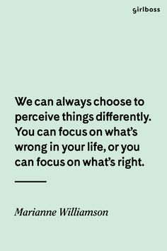GIRLBOSS QUOTE: We can always choose to perceive things differently. You can focus on what\'s wrong in your life, or you can focus on what\'s right. // Marianne Williamson