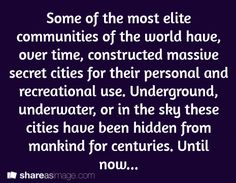 Some of the most elite communities of the world have, over time, constructed massive secret cities for their personal and recreational use. Underground, underwater, or in the sky, these cities have been hidden from mankind for centuries. Until now . . .