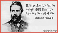 """""""It is better to fail in originality than to succeed in imitation."""" (Herman Melville)"""