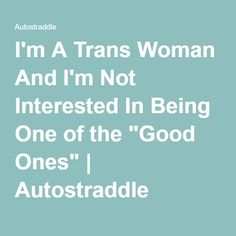 "I'm A Trans Woman And I'm Not Interested In Being One of the ""Good Ones"" 