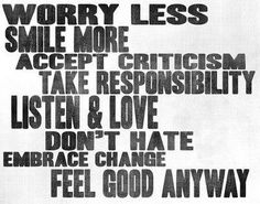 Worry less Smile more Accept criticism Take responsibility Listen & love Don't hate Embrace change Feel good anyway. The best collection of quotes and sayings for every situation in life. Quotable Quotes, Wisdom Quotes, Words Quotes, Quotes To Live By, Me Quotes, Embrace Quotes, The Words, Cool Words, Great Quotes