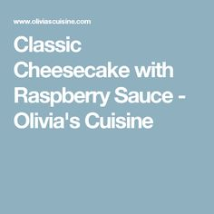 Classic Cheesecake with Raspberry Sauce - Olivia's Cuisine