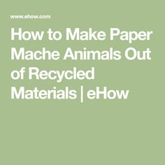 How to Make Paper Mache Animals Out of Recycled Materials | eHow