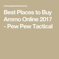 Best Places to Buy Ammo Online 2017 - Pew Pew Tactical
