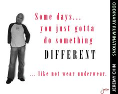 """""""Some days… you just gotta do something different… like not wear underwear."""" - Jeremy Chin"""