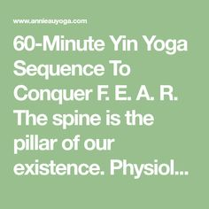 60-Minute Yin Yoga Sequence To Conquer F. E. A. R. The spine is the pillar of our existence. Physiologically, the spine houses the central nervous system, supports the body's weight, facilitates movement and flexibility, supports the functions of organs, and enables sensory perception, thought