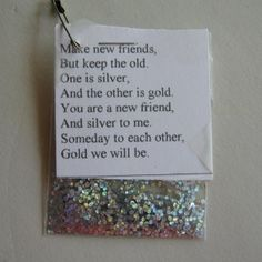 Make new friends, keep the old. One is silver the other gold.