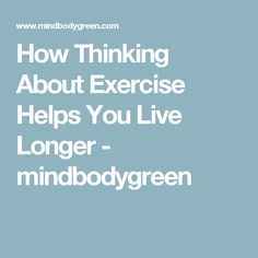 How Thinking About Exercise Helps You Live Longer - mindbodygreen