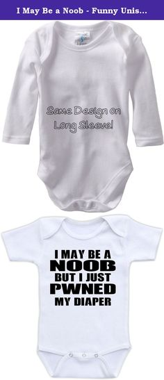 I May Be a Noob - Funny Unisex One Piece Bodysuit (12M Long Sleeve Bodysuit). Doozy Designs only uses high quality name brand bodysuits that are extremely soft and 100% cotton. Bodysuits are available in short and long sleeve in sizes Newborn, 3M, 6M, 9M, 12M, 18M, 24M. Bodysuits come in white only. Bodysuits features a 3 snap closure at the bottom for quick diaper changes. All of our designs are printed from vector art using commercial inks so the image on your bodysuit will be sharp and...