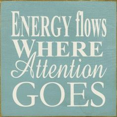 """""""Energy flows where attention goes.""""   Pay attention to what is important to you!"""