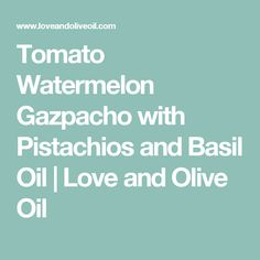 Tomato Watermelon Gazpacho with Pistachios and Basil Oil | Love and Olive Oil