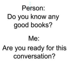 Yo reading is life. I can't live without books. That conversation tho lol it could take A LOT of ur time. But it ain't gonna be a waste of ur time tho. Ur just wasting ur time by not reading the books sooner. I Love Books, Good Books, Books To Read, My Books, Book Memes, Funny Book Quotes, Bookworm Quotes, Reading Quotes, Book Fandoms