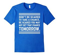 Don't Be Scared To Take A Chance T-shirt Gym Lover tee