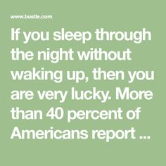 If you sleep through the night without waking up, then you are very lucky. More than 40 percent of Americans report having trouble staying asleep, according to the National Sleep Foundation. While there are many theories about why this is, waking up …