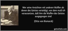 Wer seine Ansichten mit anderen Waffen als denen des Geistes verteidigt, von dem muß ich voraussetzen, daß ihm die Waffen des Geistes ausgegangen sind (Otto von Bismarck)