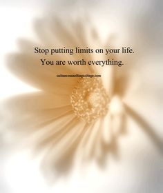 """Stop putting limits on your life. you are worth everything."" Self improvement and counseling quotes. Created and posted by the Online Counselling College."