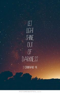 """Let light shine out of darkness..."" -- 2 Corinthians 4:6"