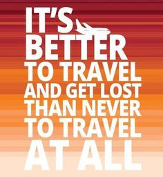 """""""It's Better To Travel And Get Lost, Than Never To Travel At All"""""""