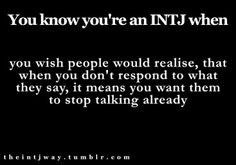 You know you're an INTJ when you wish people would realise, that when you don't respond to what they say, it means you want them to stop talking already.