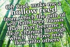 """""""Oh God, make me a hollow reed from which the pith of self hath been blown that I may become a clear channel through which Thy love may flow unto others."""" Bahai quote?? http://bahai-library.com/uhj_hollow_reed_prayers"""