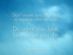 Don't waste your life trying to impress other people. Do what you love, love what you do.