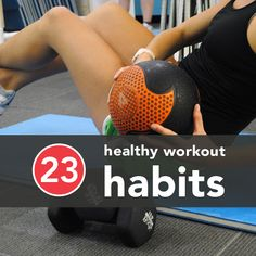 23 Healthy Workout Habits. If hours in the gym seems a bit unrealistic, consider these scientifically-backed tips.