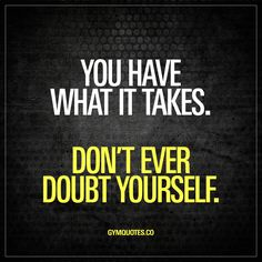 """You have what it takes. Don't ever doubt yourself."" We all go through tough times. Tough times that challenges us in many ways. And improving is tough. Becoming better is hard. But always remember that you have what it takes to improve and to become better. Don't ever doubt that."