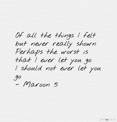 Words added on pinwords.comOf all the things I felt but never really shown Perhaps the worst is that I ever let you go I should not ever let you go Maroon 5 Lyrics Wont Go Home Without You It Won't Be Soon Before Long
