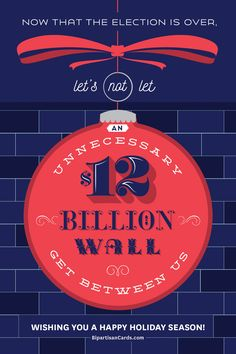 Now That The Election is Over, Let's Not Let an Unnecessary $12 Billion Wall Get Between Us  #InspiringAction #BipartisanCards  ...