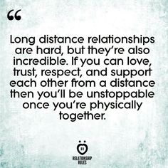 Long distance relationships are hard , But they're also incredible. If you can love, trust, respect, and support each other from a distance then you'll be unstoppable once you're physically together #longdistancerelationship