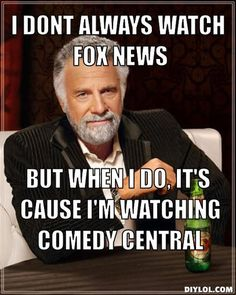 Sometimes I DO watch FOX, just to try and guess what will be on Stewart and Colbert the next day!!