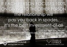 If each person focuses 100% on giving to the other person, the relationship will pay you back in spades, it's the best investment of all. Share a ♥ LUV KiCK via @AnnQ and http://TimeToKickBuTs.com