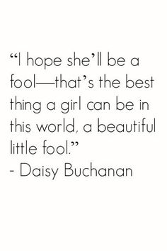 """""""I hope she'll be a fool- that's the best thing a girl can be in this world, a beautiful little fool."""" - daisy buchanan, the great gatsby"""