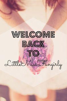 LittleMissFangirly : Welcome back to LittleMissFangirly