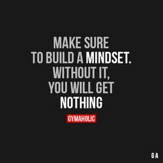 Make Sure To Build A MindsetWithout it, you will get nothing.http://www.gymaholic.co