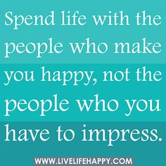 Spend life with the people who make you happy, not the people who you have to impress. by deeplifequotes, via Flickr