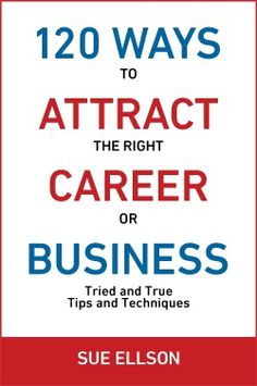 120 Ways To Attract The Right Career Or Business: Tried and True Tips and Techniques by Sue Ellson is now available