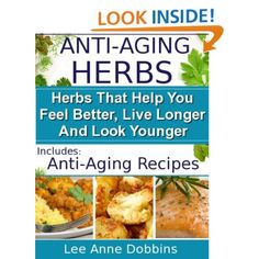 Anti-Aging Herbs : Herbs To Help You Feel Better, Live Longer and Look Younger - Includes Recipes! (Healing Foods Series): Lee Anne Dobbins: Amazon.com: Kindle Store
