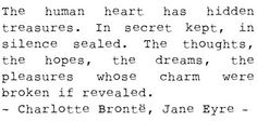 The human heart has hidden treasures. In secret kept, in silence sealed. The thoughts, the hopes, the dreams, the pleasure whose charm were broken if revealed.