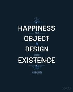 Happiness is the Object and Design of our Existence...Joseph Smith