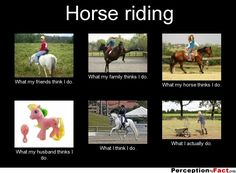 Horse riding... - What people think I do, what I really do - Perception Vs Fact
