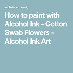 How to paint with Alcohol Ink - Cotton Swab Flowers - Alcohol Ink Art