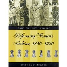 Reforming Women's Fashion, 1850-1920: Politics, Health, and Art. Patricia A. Cunningham.